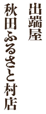 出端屋秋田ふるさと村店